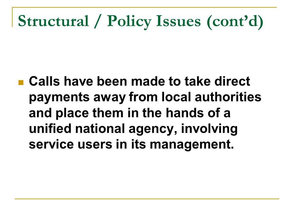 Structural / Policy Issues (cont'd) Calls have been made to take direct payments away from local authorities and place them in the hands of a unified national agency, involving service users in its management.