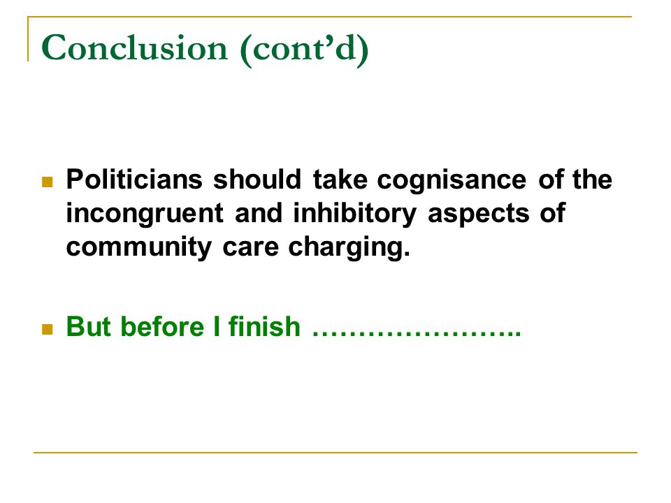 Conclusion (cont'd) Politicians should take cognisance of the incongruent and inhibitory aspects of community care charging.