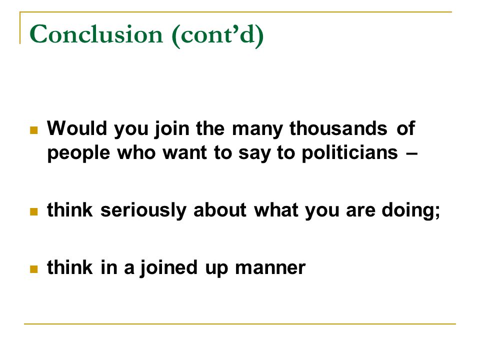 Conclusion (cont'd) Would you join the many thousands of people who want to say to politicians – think seriously about what you are doing; think in a joined up manner