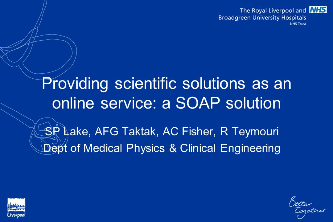 Providing scientific solutions as an online service: a SOAP solution SP Lake, AFG Taktak, AC Fisher, R Teymouri Dept of Medical Physics & Clinical Eng