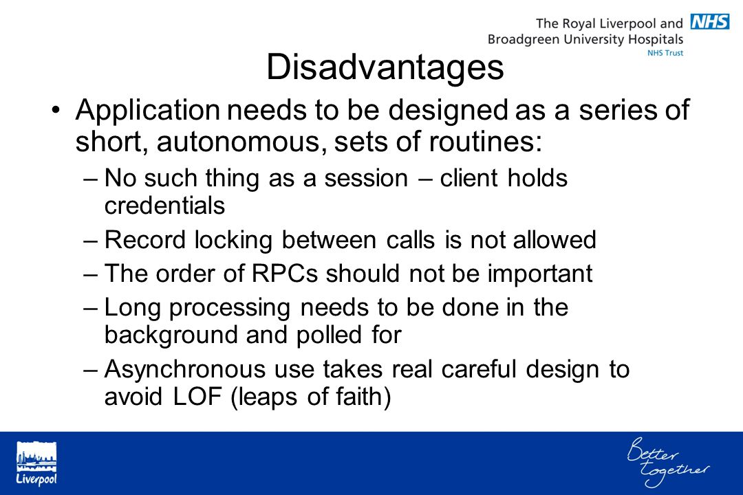 Application needs to be designed as a series of short, autonomous, sets of routines: –No such thing as a session – client holds credentials –Record locking between calls is not allowed –The order of RPCs should not be important –Long processing needs to be done in the background and polled for –Asynchronous use takes real careful design to avoid LOF (leaps of faith) Disadvantages