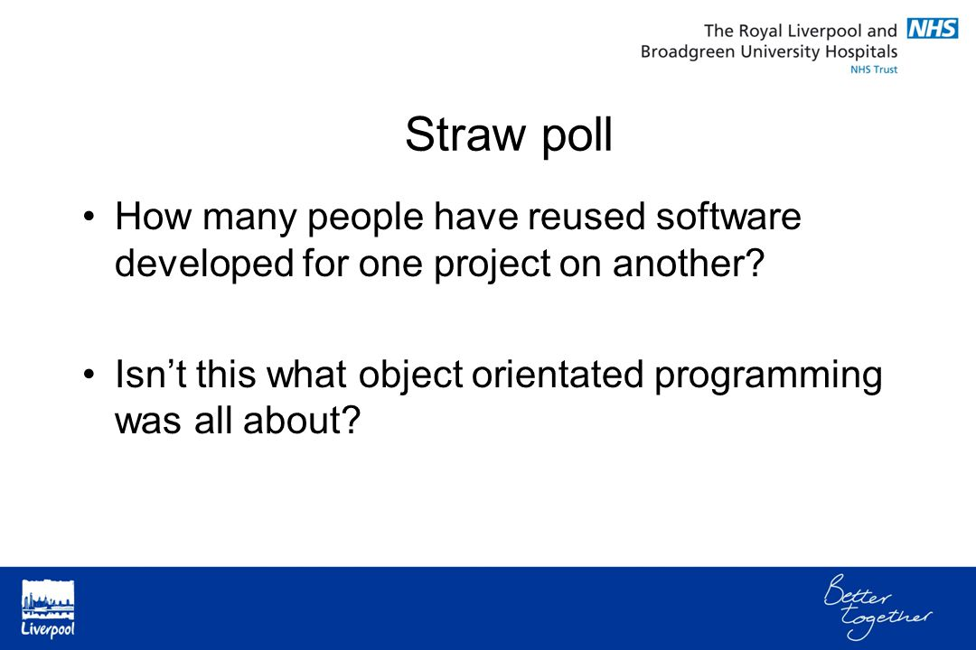 How many people have reused software developed for one project on another? Isn't this what object orientated programming was all about? Straw poll
