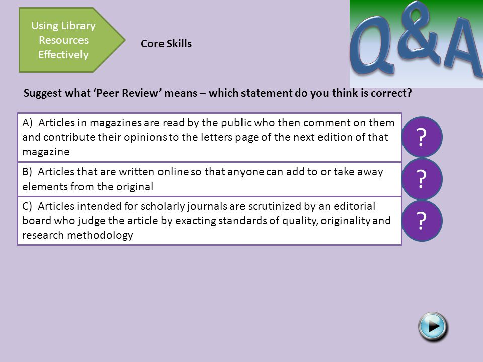 Using Library Resources Effectively Core Skills Suggest what 'Peer Review' means – which statement do you think is correct.