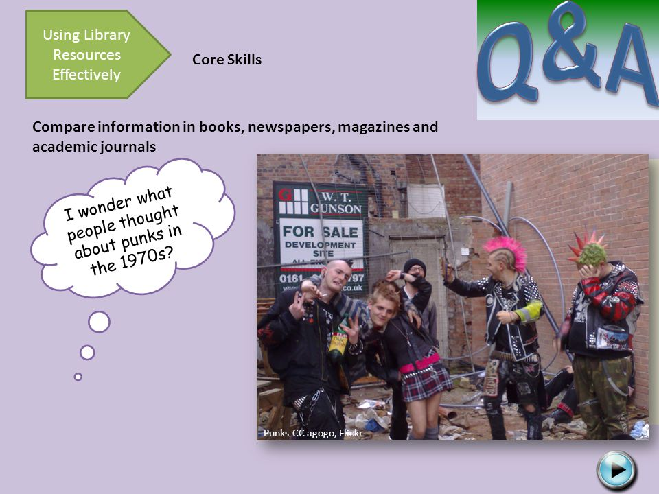 Using Library Resources Effectively Core Skills Compare information in books, newspapers, magazines and academic journals I wonder what people thought about punks in the 1970s.