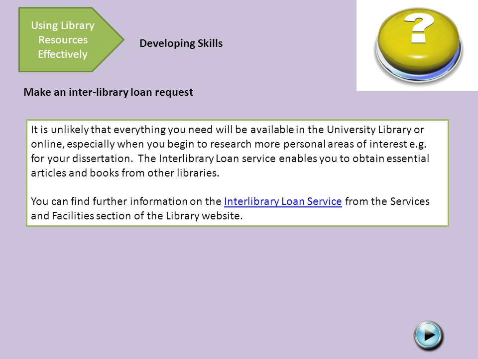 Developing Skills Using Library Resources Effectively Make an inter-library loan request It is unlikely that everything you need will be available in the University Library or online, especially when you begin to research more personal areas of interest e.g.