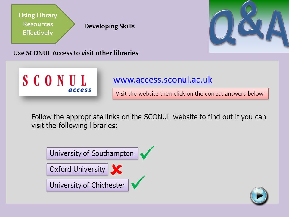 Developing Skills Using Library Resources Effectively Use SCONUL Access to visit other libraries Follow the appropriate links on the SCONUL website to find out if you can visit the following libraries: University of Southampton www.access.sconul.ac.uk University of Chichester Oxford University  Visit the website then click on the correct answers below