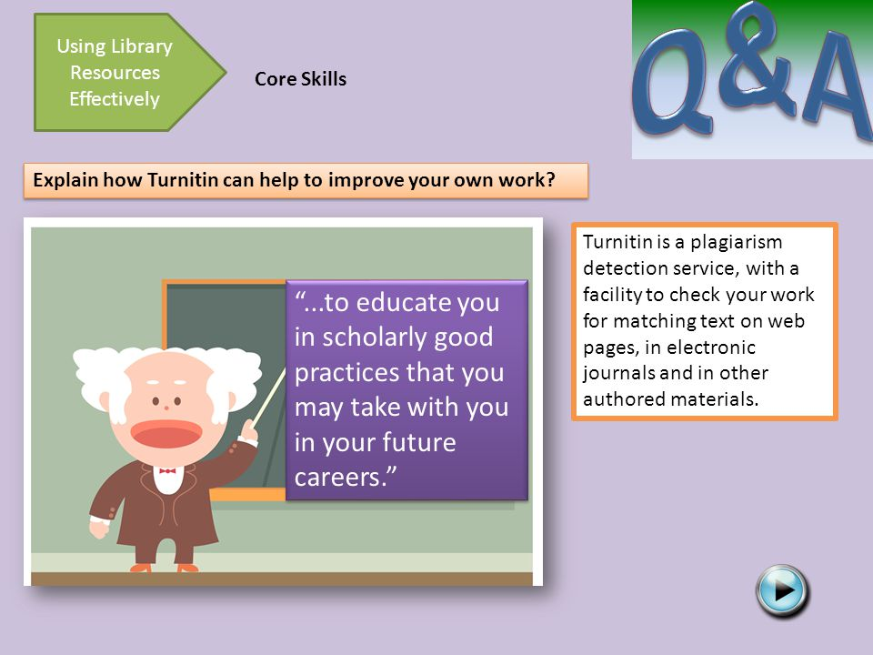 Core Skills Using Library Resources Effectively Explain how Turnitin can help to improve your own work.