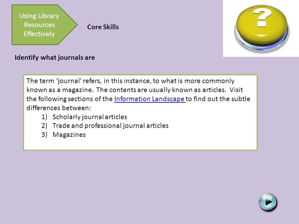 Using Library Resources Effectively Core Skills The term 'journal' refers, in this instance, to what is more commonly known as a magazine.