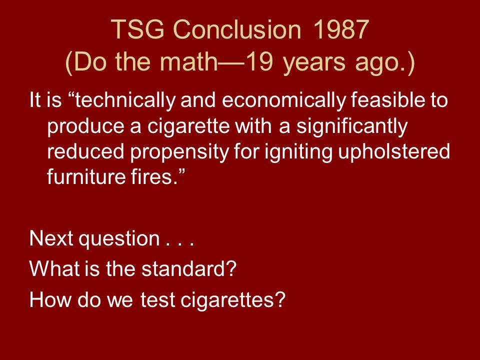 TSG Conclusion 1987 (Do the math—19 years ago.) It is technically and economically feasible to produce a cigarette with a significantly reduced propensity for igniting upholstered furniture fires. Next question...