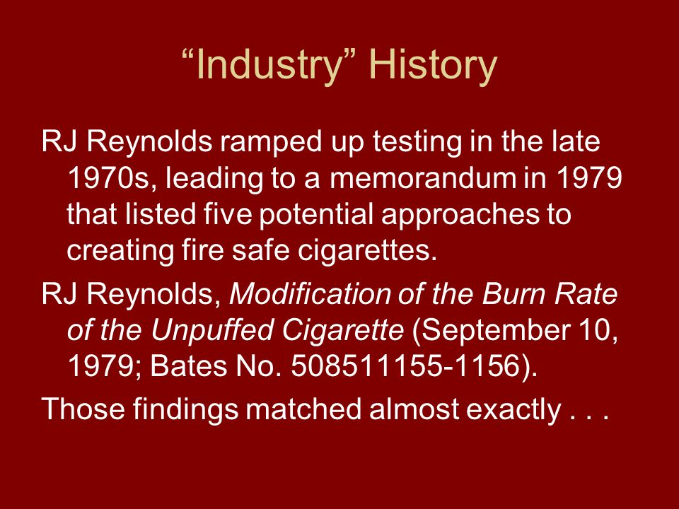 Industry History RJ Reynolds ramped up testing in the late 1970s, leading to a memorandum in 1979 that listed five potential approaches to creating fire safe cigarettes.