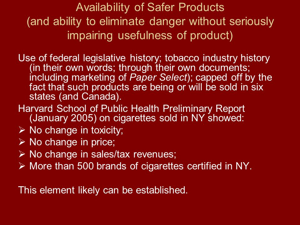 Availability of Safer Products (and ability to eliminate danger without seriously impairing usefulness of product) Use of federal legislative history; tobacco industry history (in their own words; through their own documents; including marketing of Paper Select); capped off by the fact that such products are being or will be sold in six states (and Canada).