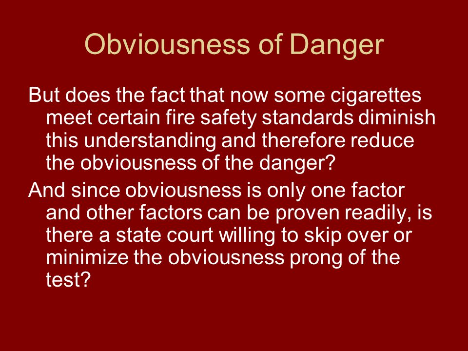 Obviousness of Danger But does the fact that now some cigarettes meet certain fire safety standards diminish this understanding and therefore reduce the obviousness of the danger.