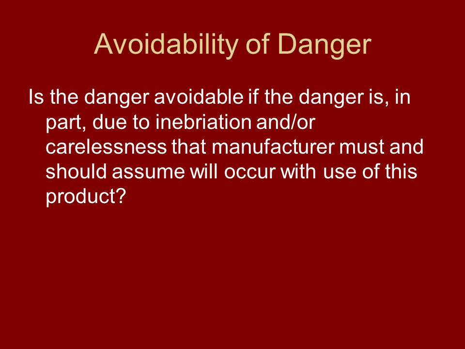 Avoidability of Danger Is the danger avoidable if the danger is, in part, due to inebriation and/or carelessness that manufacturer must and should assume will occur with use of this product