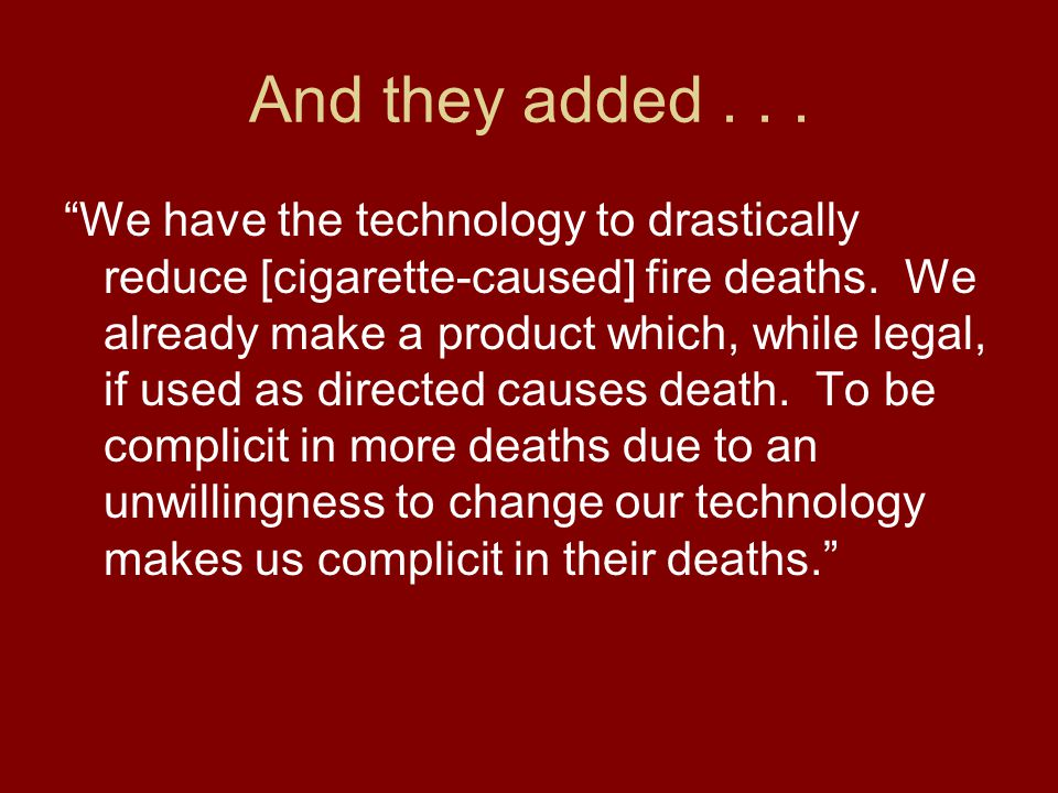 And they added... We have the technology to drastically reduce [cigarette-caused] fire deaths.