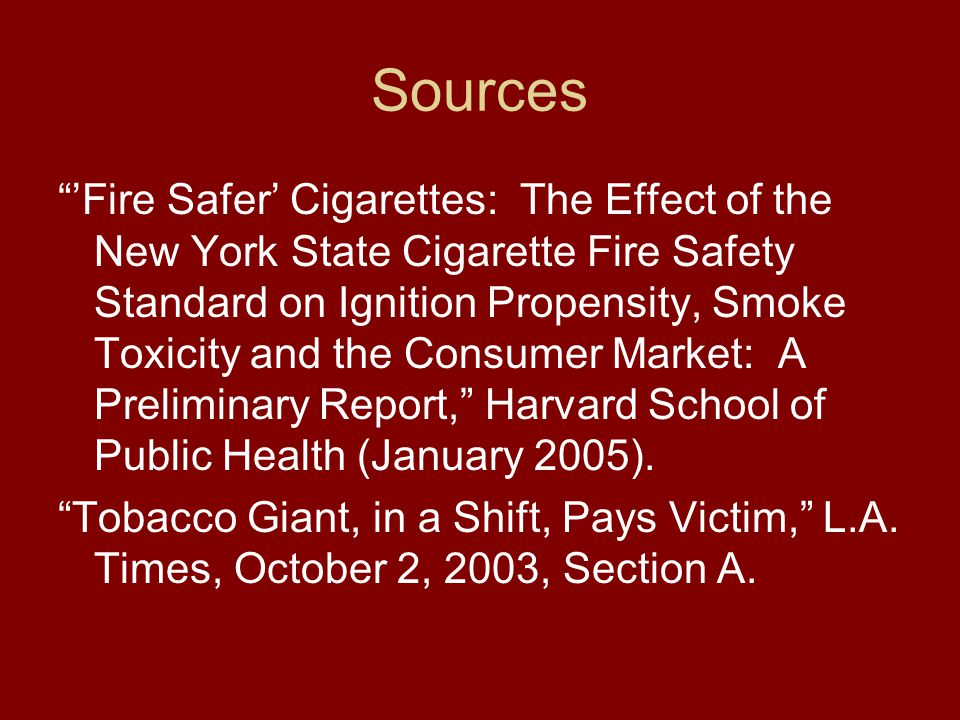 Sources 'Fire Safer' Cigarettes: The Effect of the New York State Cigarette Fire Safety Standard on Ignition Propensity, Smoke Toxicity and the Consumer Market: A Preliminary Report, Harvard School of Public Health (January 2005).