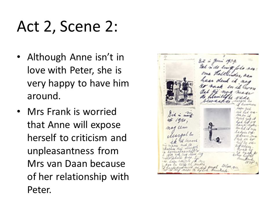 Although Anne isn't in love with Peter, she is very happy to have him around. Mrs Frank is worried that Anne will expose herself to criticism and unpl