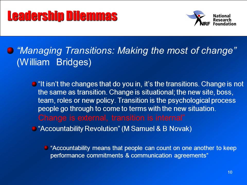10 Leadership Dilemmas Managing Transitions: Making the most of change (William Bridges) It isn't the changes that do you in, it's the transitions.