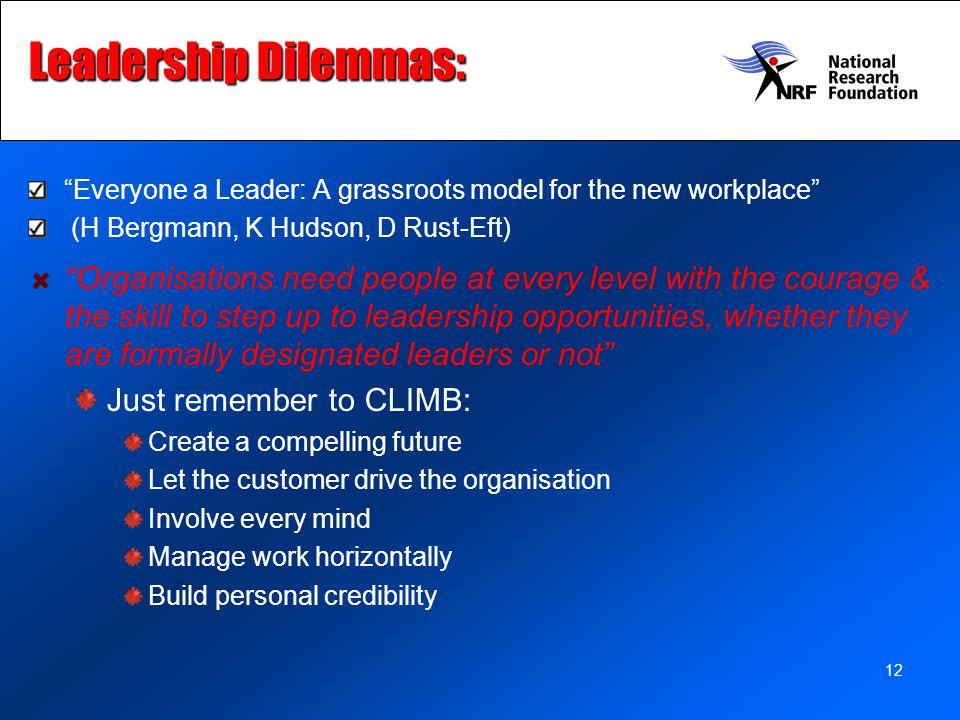 12 Leadership Dilemmas: Everyone a Leader: A grassroots model for the new workplace (H Bergmann, K Hudson, D Rust-Eft) Organisations need people at every level with the courage & the skill to step up to leadership opportunities, whether they are formally designated leaders or not Just remember to CLIMB: Create a compelling future Let the customer drive the organisation Involve every mind Manage work horizontally Build personal credibility