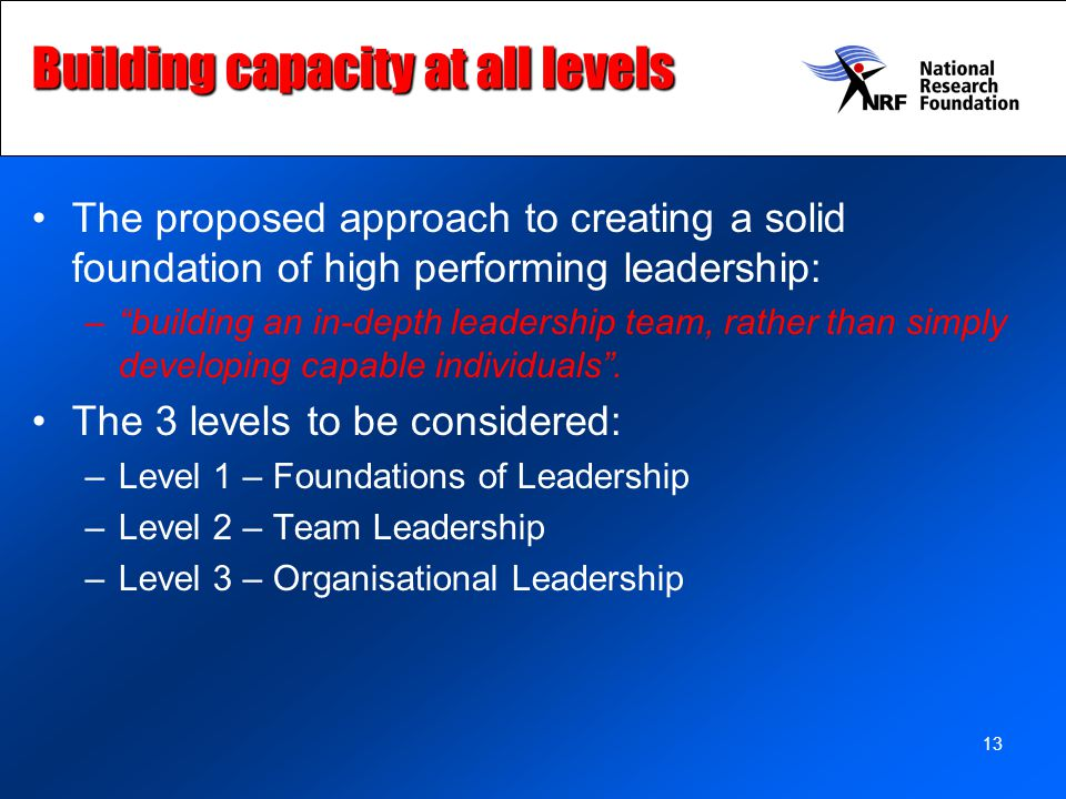 13 Building capacity at all levels The proposed approach to creating a solid foundation of high performing leadership: – building an in-depth leadership team, rather than simply developing capable individuals .