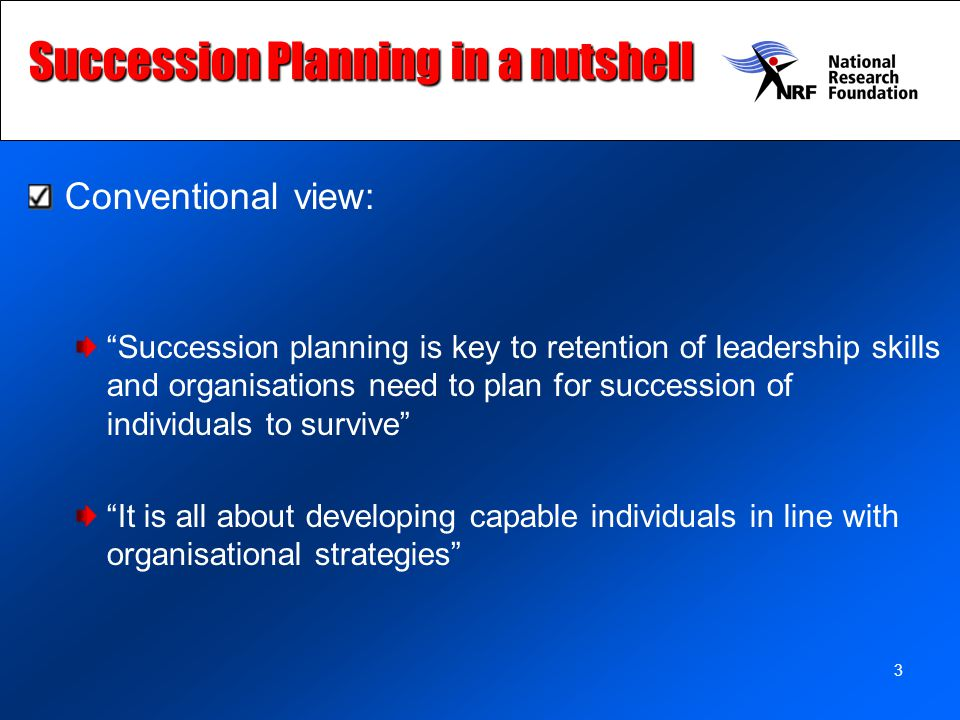 3 Succession Planning in a nutshell Conventional view: Succession planning is key to retention of leadership skills and organisations need to plan for succession of individuals to survive It is all about developing capable individuals in line with organisational strategies