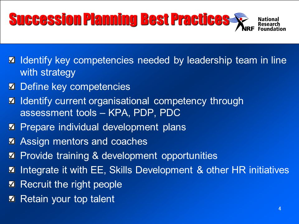 4 Succession Planning Best Practices Identify key competencies needed by leadership team in line with strategy Define key competencies Identify current organisational competency through assessment tools – KPA, PDP, PDC Prepare individual development plans Assign mentors and coaches Provide training & development opportunities Integrate it with EE, Skills Development & other HR initiatives Recruit the right people Retain your top talent