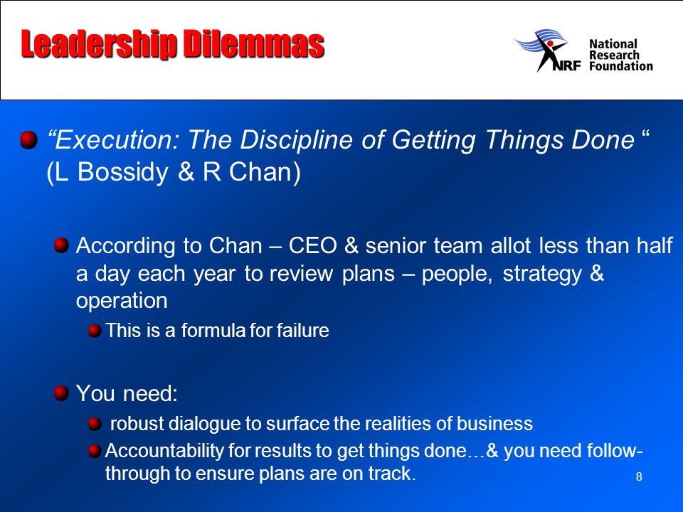 8 Leadership Dilemmas Execution: The Discipline of Getting Things Done (L Bossidy & R Chan) According to Chan – CEO & senior team allot less than half a day each year to review plans – people, strategy & operation This is a formula for failure You need: robust dialogue to surface the realities of business Accountability for results to get things done…& you need follow- through to ensure plans are on track.