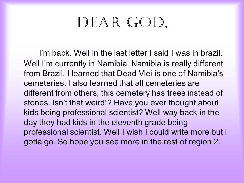 Dear God, I'm back. Well in the last letter I said I was in brazil. Well I'm currently in Namibia. Namibia is really different from Brazil. I learned