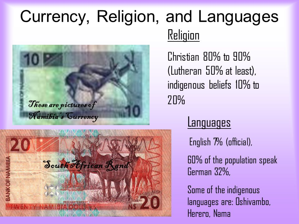 Currency, Religion, and Languages These are pictures of Namibia's Currency Religion Christian 80% to 90% (Lutheran 50% at least), indigenous beliefs 1