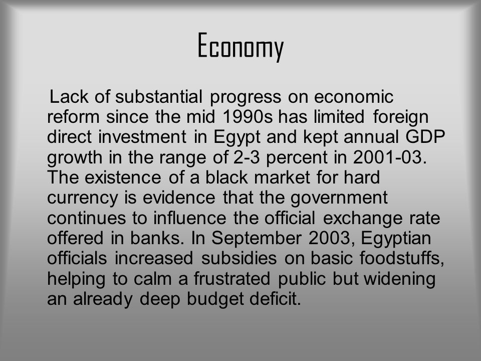 Economy Lack of substantial progress on economic reform since the mid 1990s has limited foreign direct investment in Egypt and kept annual GDP growth in the range of 2-3 percent in 2001-03.