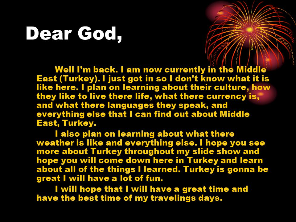 Dear God, Well I'm back. I am now currently in the Middle East (Turkey).