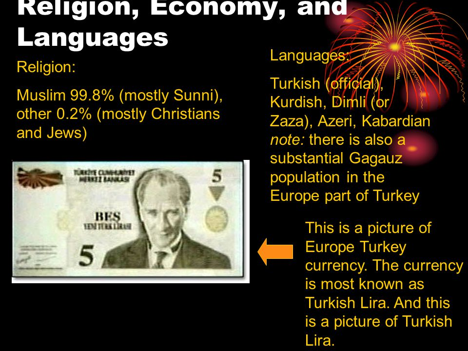 Religion, Economy, and Languages Religion: Muslim 99.8% (mostly Sunni), other 0.2% (mostly Christians and Jews) Languages: Turkish (official), Kurdish, Dimli (or Zaza), Azeri, Kabardian note: there is also a substantial Gagauz population in the Europe part of Turkey This is a picture of Europe Turkey currency.