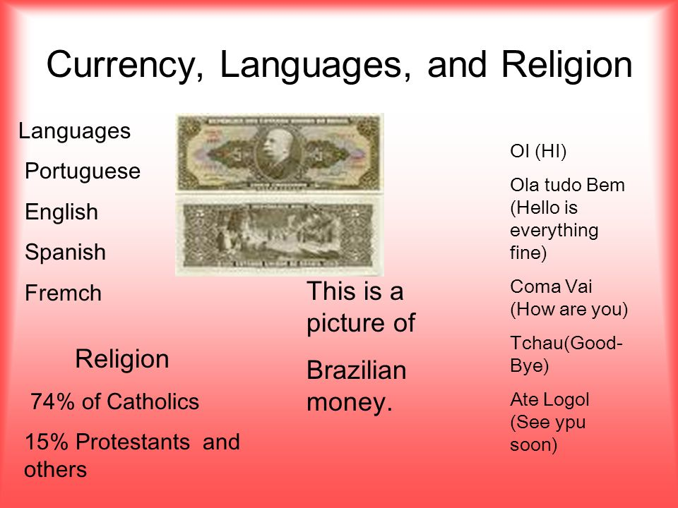 Currency, Languages, and Religion Languages Portuguese English Spanish Fremch This is a picture of Brazilian money.