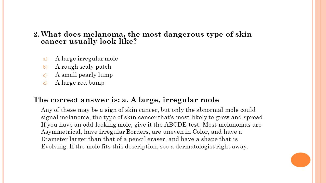 2. What does melanoma, the most dangerous type of skin cancer usually look like.