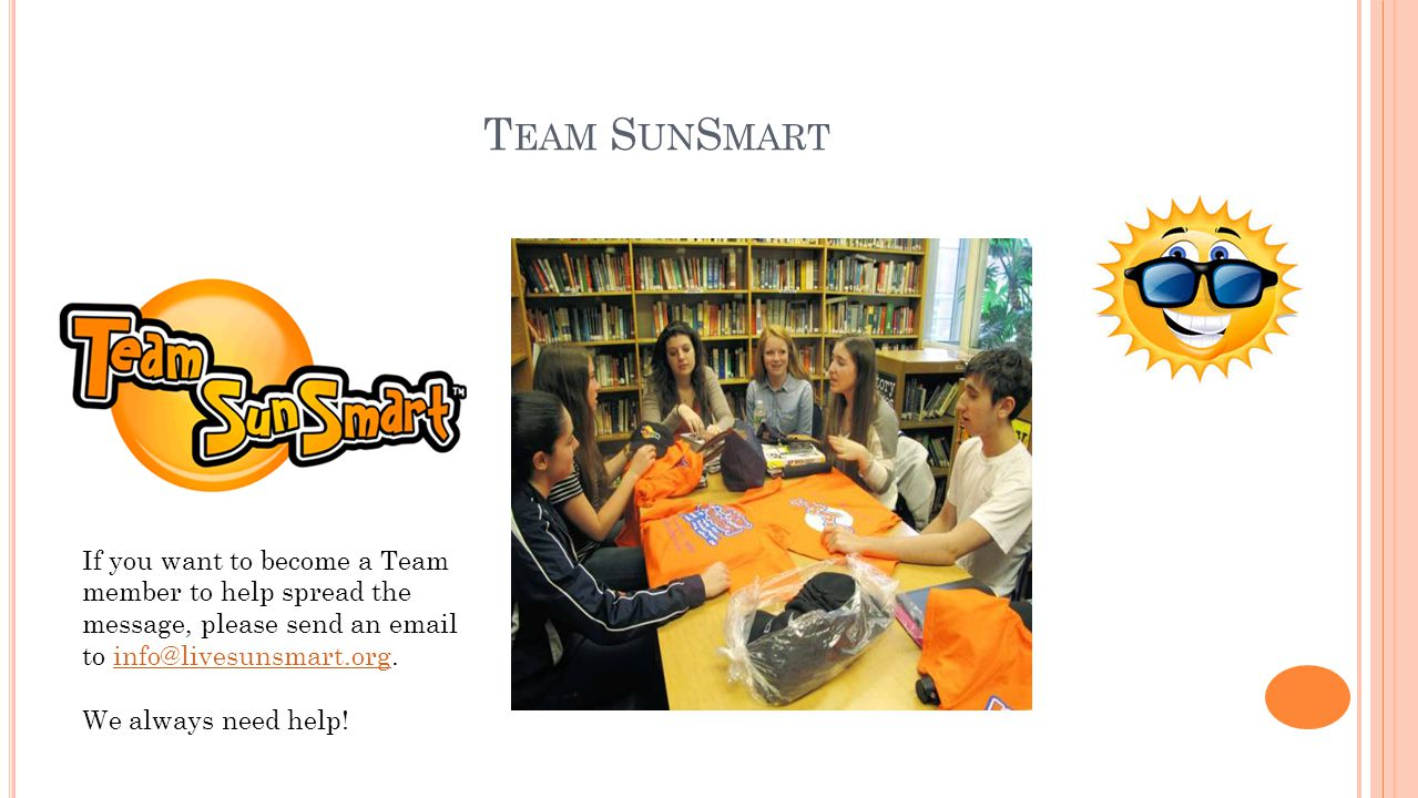T EAM S UN S MART If you want to become a Team member to help spread the message, please send an email to info@livesunsmart.org.info@livesunsmart.org We always need help!