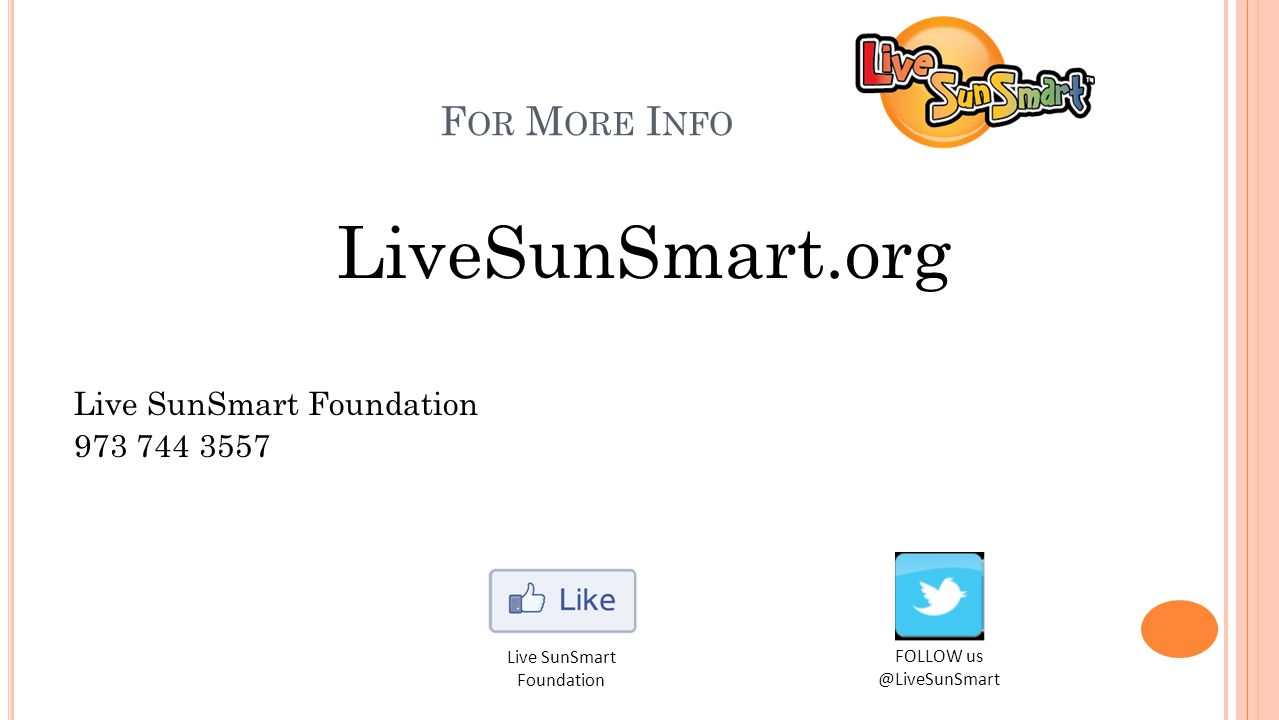 F OR M ORE I NFO LiveSunSmart.org Live SunSmart Foundation 973 744 3557 FOLLOW us @LiveSunSmart Live SunSmart Foundation