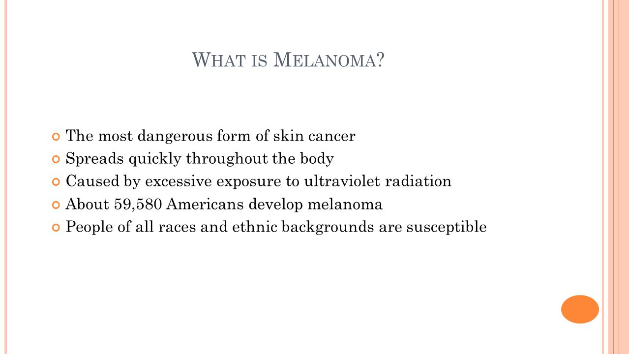 W HAT IS M ELANOMA ? The most dangerous form of skin cancer Spreads quickly throughout the body Caused by excessive exposure to ultraviolet radiation