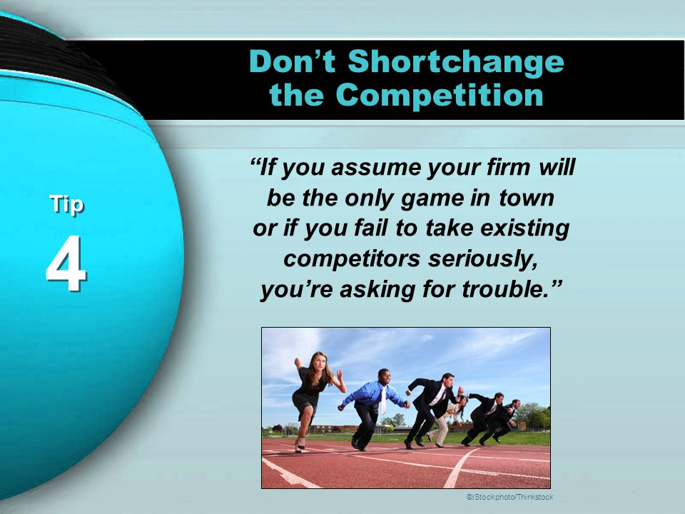 Tip 4 Tip 4 Don ' t Shortchange the Competition If you assume your firm will be the only game in town or if you fail to take existing competitors seriously, you're asking for trouble. ©iStockphoto/Thinkstock