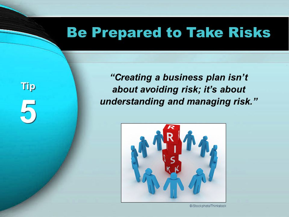 Tip 5 Tip 5 Be Prepared to Take Risks Creating a business plan isn't about avoiding risk; it's about understanding and managing risk. ©iStockphoto/Thinkstock