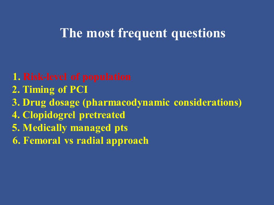 The most frequent questions 1. Risk-level of population 2. Timing of PCI 3. Drug dosage (pharmacodynamic considerations) 4. Clopidogrel pretreated 5.