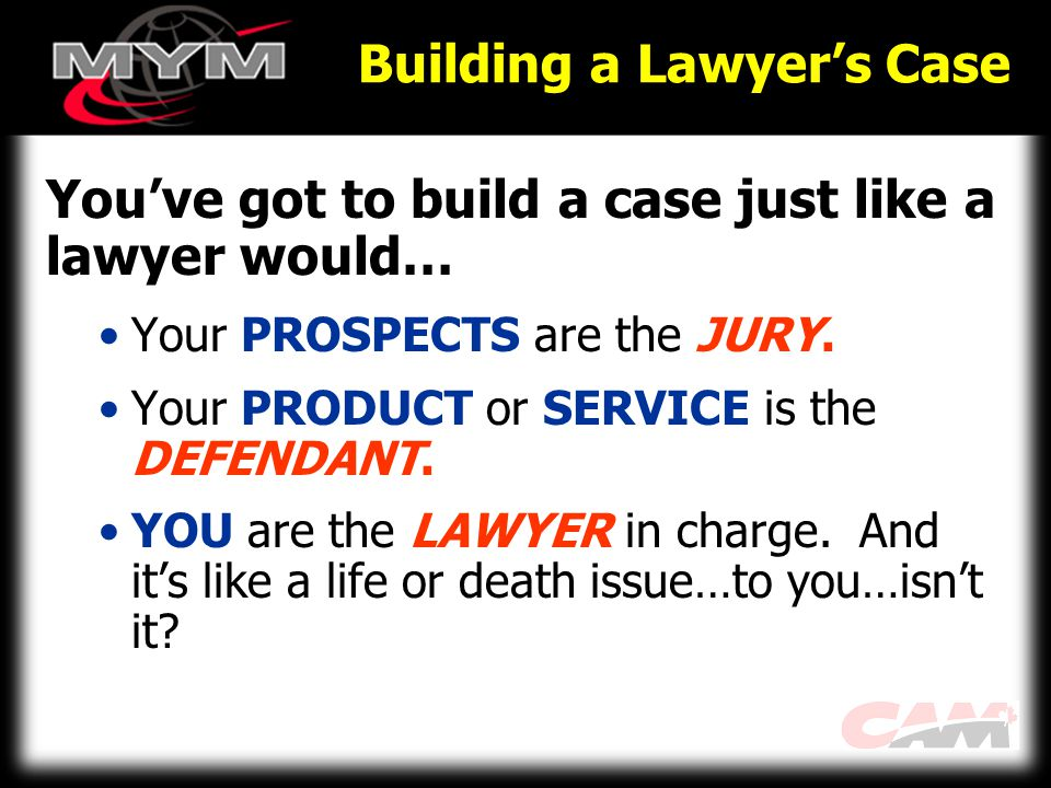 Building a Lawyer's Case You've got to build a case just like a lawyer would… Your PROSPECTS are the JURY.