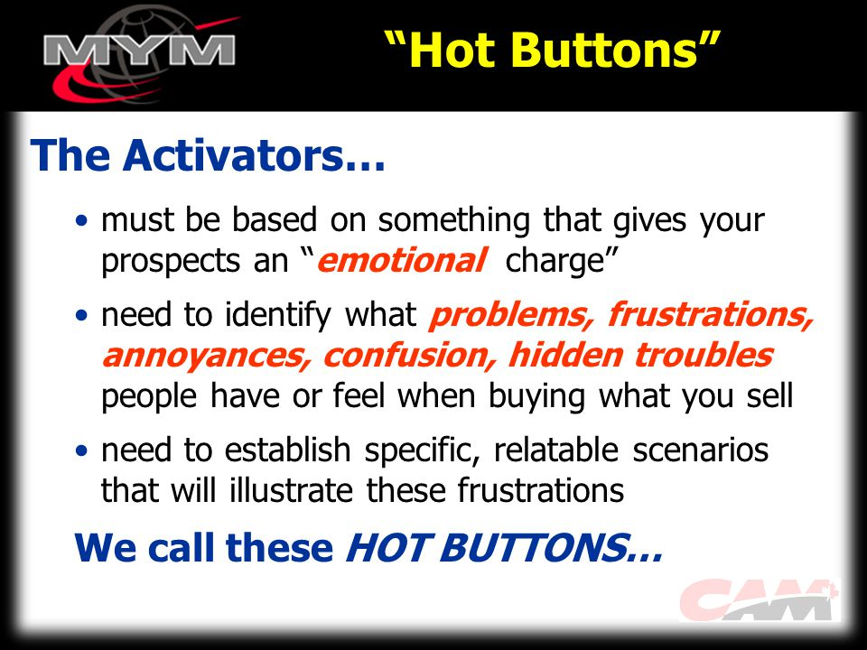 Hot Buttons The Activators… must be based on something that gives your prospects an emotional charge need to identify what problems, frustrations, annoyances, confusion, hidden troubles people have or feel when buying what you sell need to establish specific, relatable scenarios that will illustrate these frustrations We call these HOT BUTTONS…