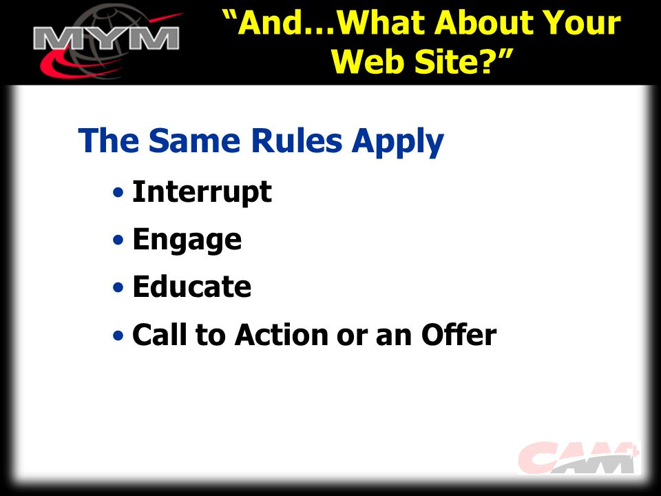 And…What About Your Web Site The Same Rules Apply Interrupt Engage Educate Call to Action or an Offer