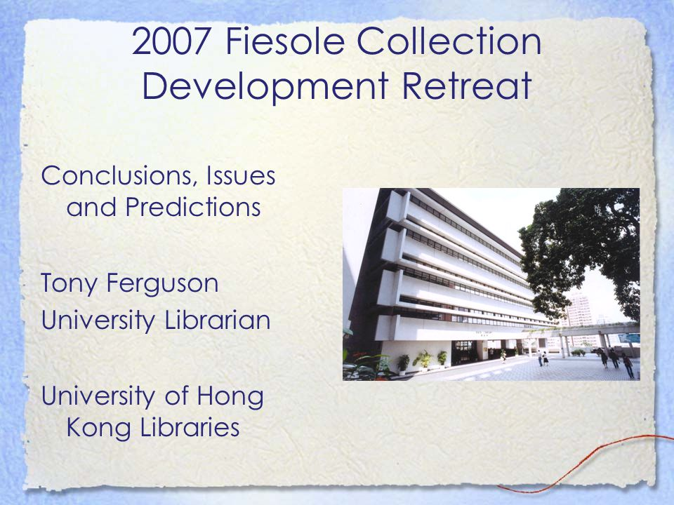 2007 Fiesole Collection Development Retreat Conclusions, Issues and Predictions Tony Ferguson University Librarian University of Hong Kong Libraries