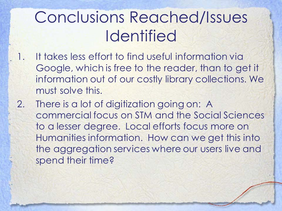 Conclusions Reached/Issues Identified 1.It takes less effort to find useful information via Google, which is free to the reader, than to get it information out of our costly library collections.