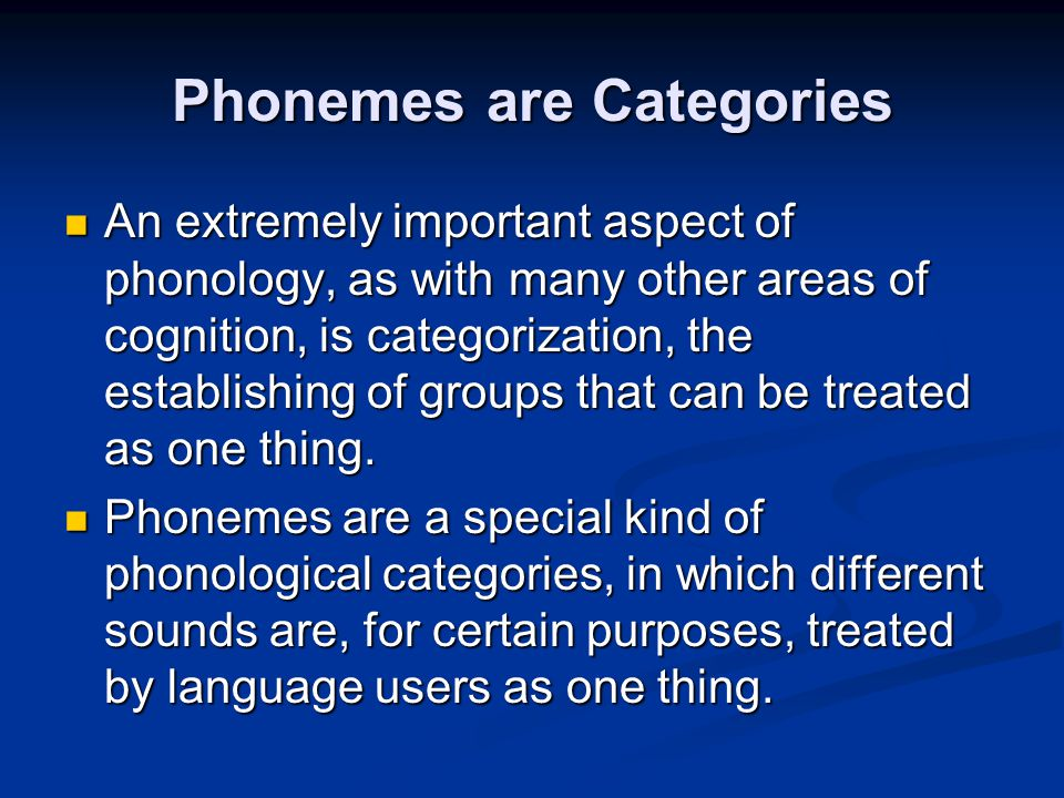 Phonemes are Categories An extremely important aspect of phonology, as with many other areas of cognition, is categorization, the establishing of grou