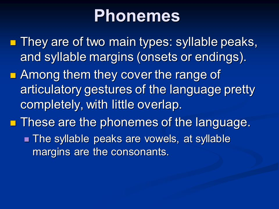Phonemes They are of two main types: syllable peaks, and syllable margins (onsets or endings). They are of two main types: syllable peaks, and syllabl