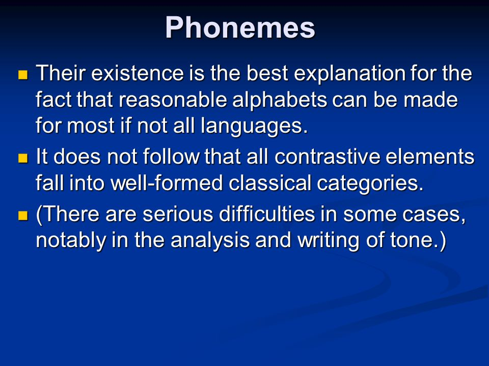 Phonemes Their existence is the best explanation for the fact that reasonable alphabets can be made for most if not all languages. Their existence is