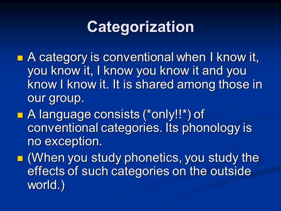 Categorization A category is conventional when I know it, you know it, I know you know it and you know I know it. It is shared among those in our grou