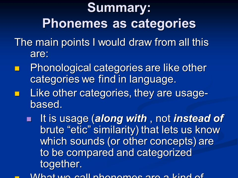 Summary: Phonemes as categories The main points I would draw from all this are: Phonological categories are like other categories we find in language.