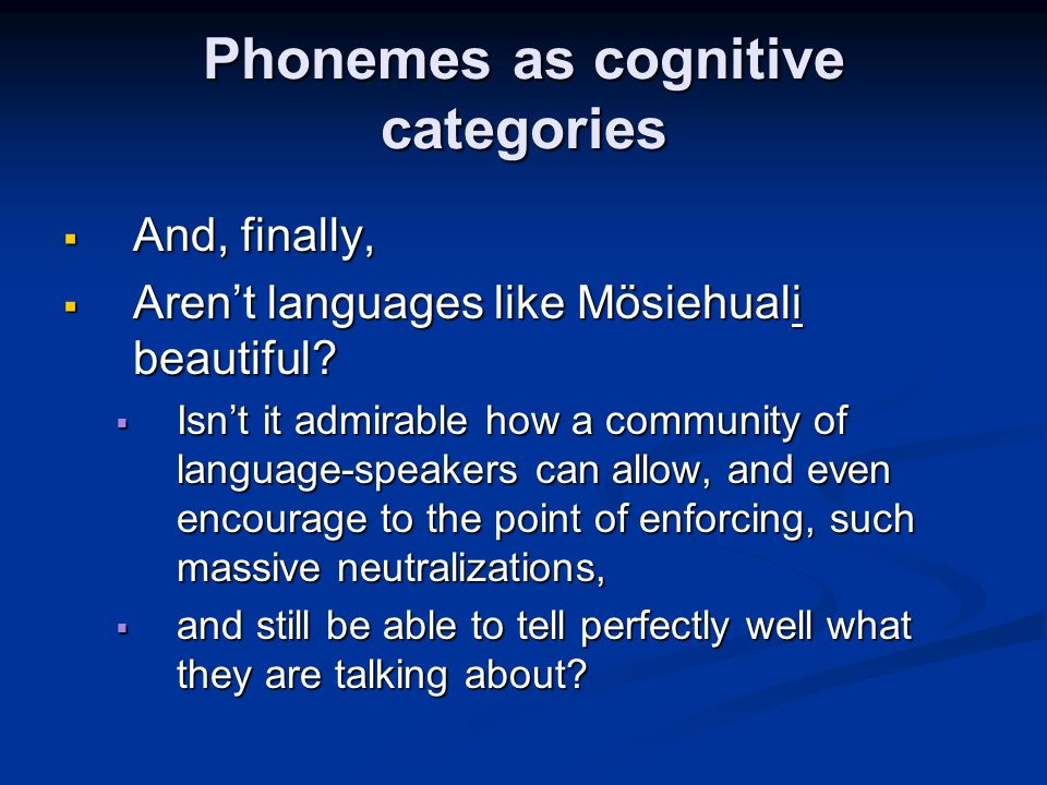 Phonemes as cognitive categories  And, finally,  Aren't languages like Mösiehuali beautiful?  Isn't it admirable how a community of language-speake